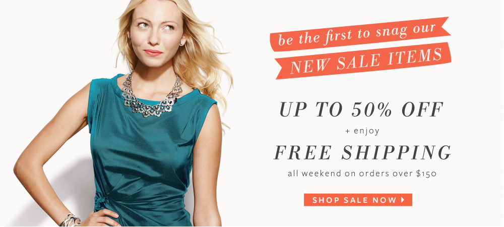 Be the first to snag our new sale items - up to 50% off on all sale items + enjoy free shipping all weekend on orders over $150. Shop Sale Now &gt;