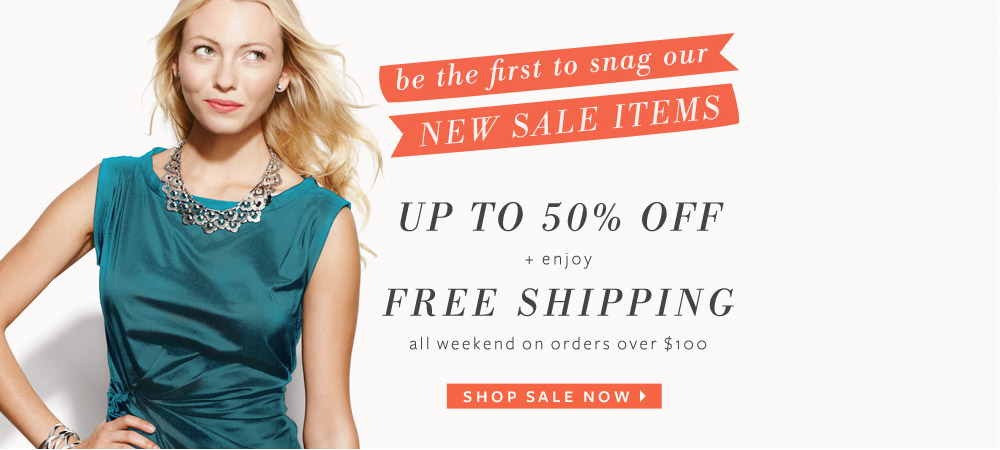 Be the first to snag our new sale items - up to 50% off + enjoy free shipping all weekend on orders over $100. Shop Sale Now >